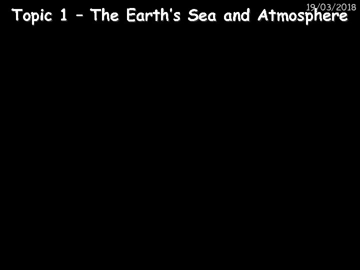 19/03/2018 Topic 1 – The Earth's Sea and Atmosphere