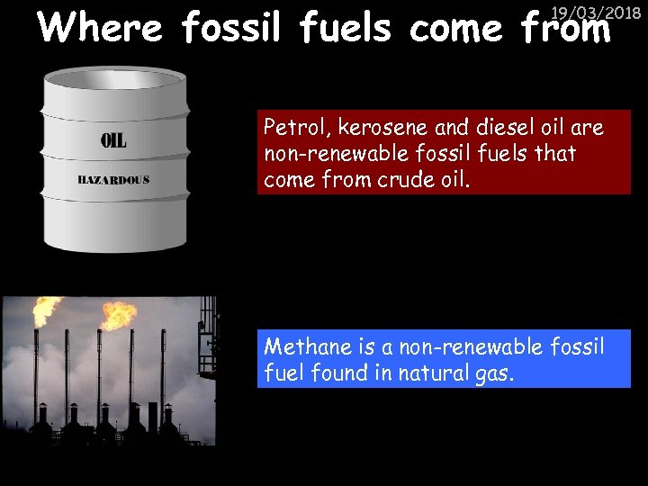 Where fossil fuels come from 19/03/2018 Petrol, kerosene and diesel oil are non-renewable fossil