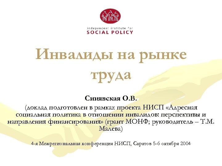 Инвалиды на рынке труда Синявская О. В. (доклад подготовлен в рамках проекта НИСП «Адресная