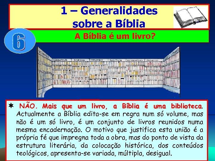 1 – Generalidades sobre a Bíblia A Bíblia é um livro? NÃO. Mais que