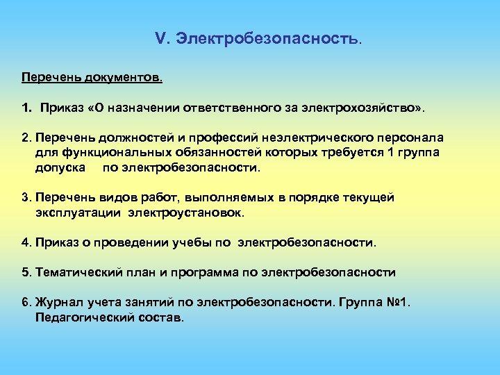 V. Электробезопасность. Перечень документов. 1. Приказ «О назначении ответственного за электрохозяйство» . 2. Перечень