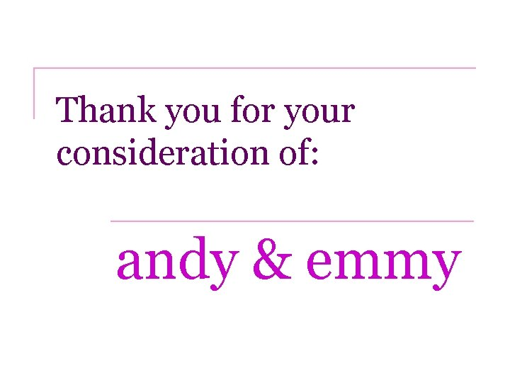 Thank you for your consideration of: andy & emmy