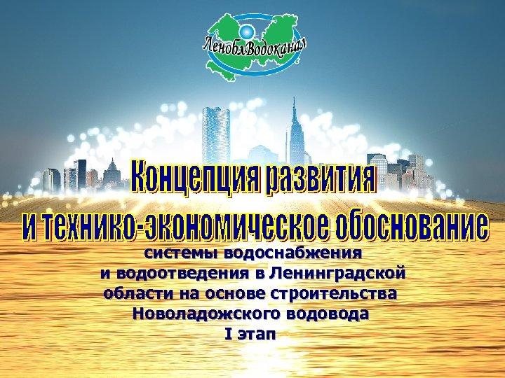 системы водоснабжения и водоотведения в Ленинградской области на основе строительства Новоладожского водовода I этап