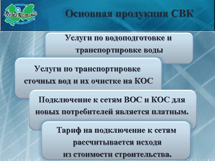 Основная продукция СВК Услуги по водоподготовке и транспортировке воды Услуги по транспортировке сточных вод