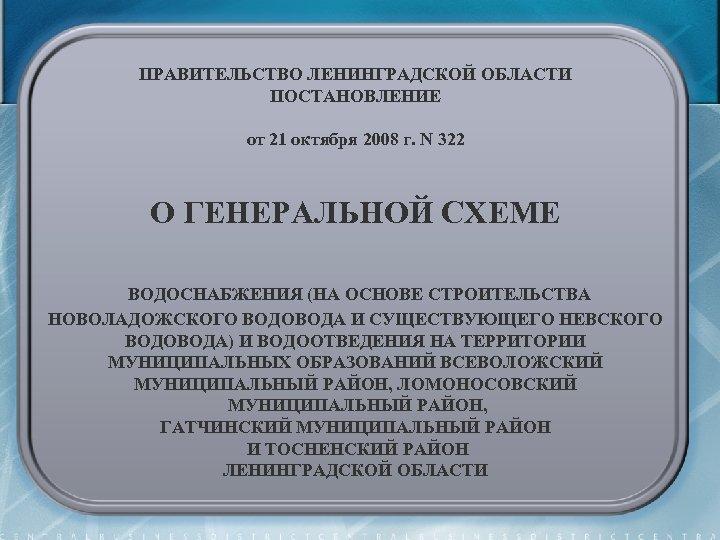 ПРАВИТЕЛЬСТВО ЛЕНИНГРАДСКОЙ ОБЛАСТИ ПОСТАНОВЛЕНИЕ от 21 октября 2008 г. N 322 О ГЕНЕРАЛЬНОЙ СХЕМЕ