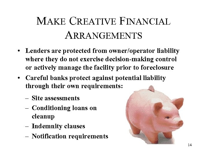 MAKE CREATIVE FINANCIAL ARRANGEMENTS • Lenders are protected from owner/operator liability where they do