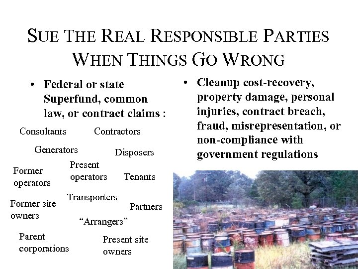 SUE THE REAL RESPONSIBLE PARTIES WHEN THINGS GO WRONG • Federal or state Superfund,