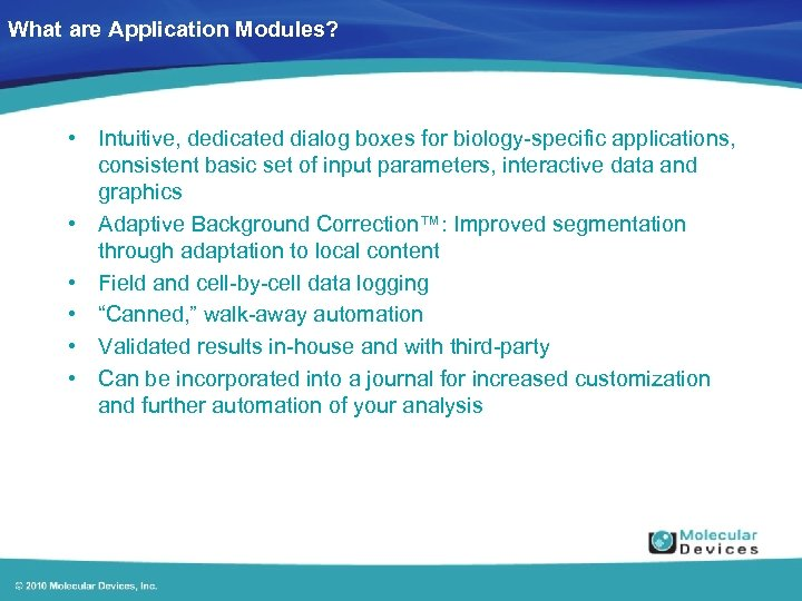 What are Application Modules? • Intuitive, dedicated dialog boxes for biology-specific applications, consistent basic