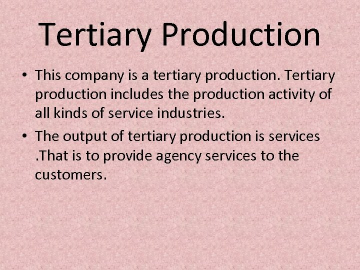 Tertiary Production • This company is a tertiary production. Tertiary production includes the production