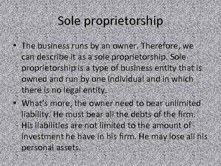 Sole proprietorship • The business runs by an owner. Therefore, we can describe it