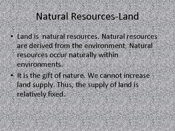Natural Resources-Land • Land is natural resources. Natural resources are derived from the environment.