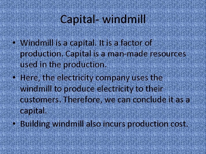 Capital- windmill • Windmill is a capital. It is a factor of production. Capital