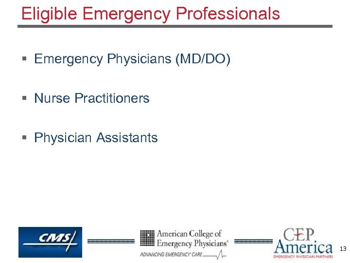 Eligible Emergency Professionals § Emergency Physicians (MD/DO) § Nurse Practitioners § Physician Assistants 13