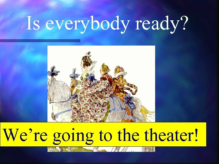 Is everybody ready? We're going to theater!