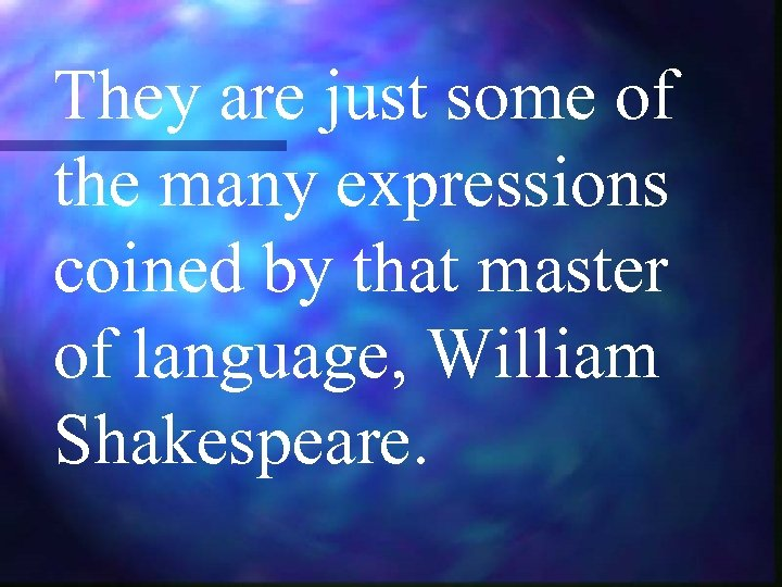 They are just some of the many expressions coined by that master of language,