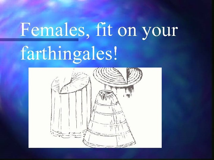 Females, fit on your farthingales!
