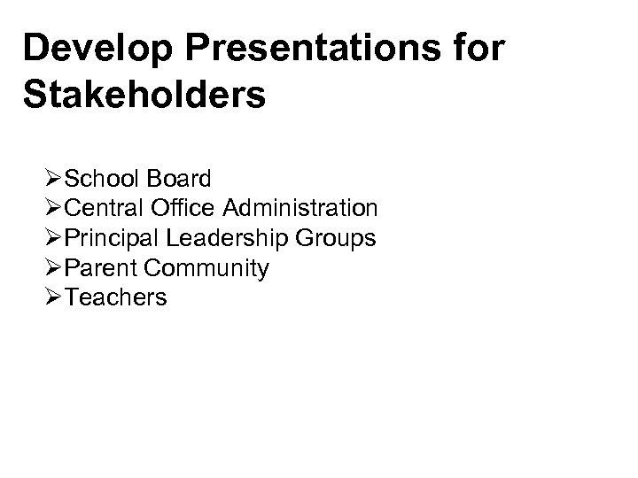 Develop Presentations for Stakeholders ØSchool Board ØCentral Office Administration ØPrincipal Leadership Groups ØParent Community