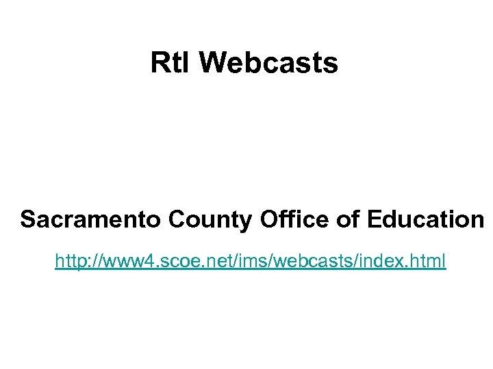 Rt. I Webcasts Sacramento County Office of Education http: //www 4. scoe. net/ims/webcasts/index. html