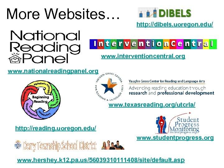More Websites… http: //dibels. uoregon. edu/ www. interventioncentral. org www. nationalreadingpanel. org www. texasreading.