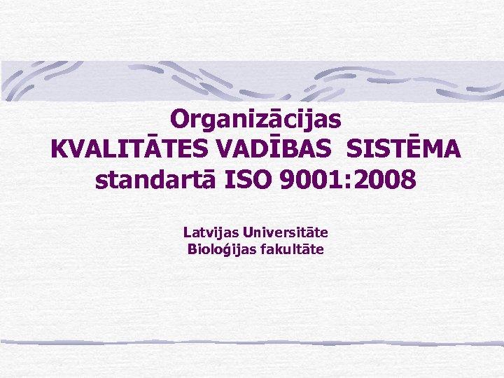 Organizācijas KVALITĀTES VADĪBAS SISTĒMA standartā ISO 9001: 2008 Latvijas Universitāte Bioloģijas fakultāte