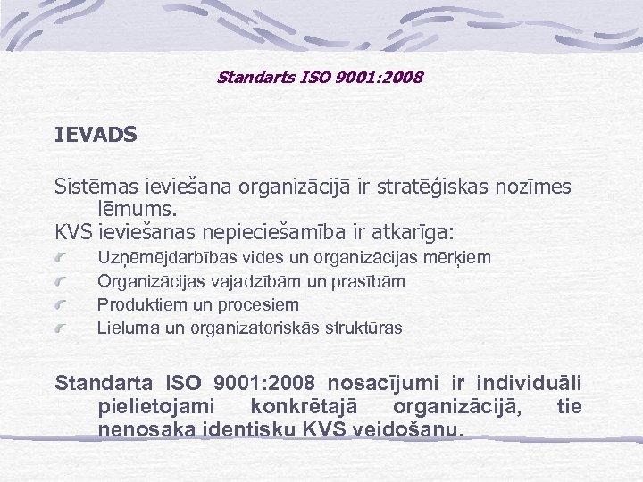 Standarts ISO 9001: 2008 IEVADS Sistēmas ieviešana organizācijā ir stratēģiskas nozīmes lēmums. KVS ieviešanas