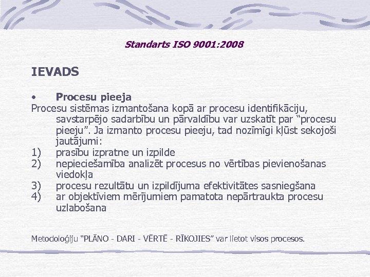 Standarts ISO 9001: 2008 IEVADS • Procesu pieeja Procesu sistēmas izmantošana kopā ar procesu