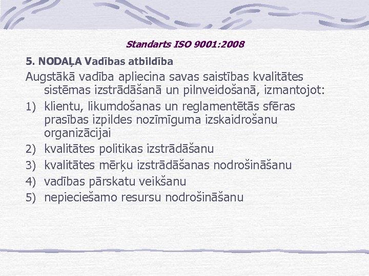 Standarts ISO 9001: 2008 5. NODAĻA Vadības atbildība Augstākā vadība apliecina savas saistības kvalitātes
