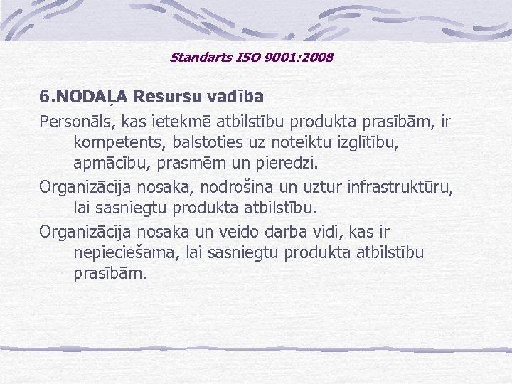 Standarts ISO 9001: 2008 6. NODAĻA Resursu vadība Personāls, kas ietekmē atbilstību produkta prasībām,