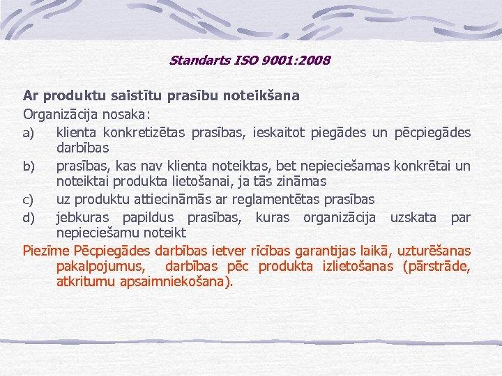 Standarts ISO 9001: 2008 Ar produktu saistītu prasību noteikšana Organizācija nosaka: a) klienta konkretizētas