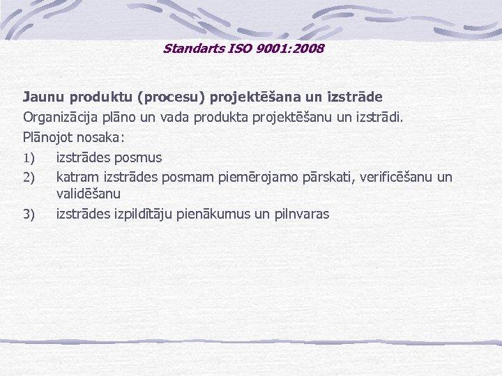 Standarts ISO 9001: 2008 Jaunu produktu (procesu) projektēšana un izstrāde Organizācija plāno un vada