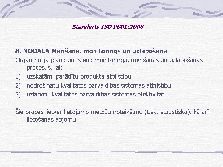 Standarts ISO 9001: 2008 8. NODAĻA Mērīšana, monitorings un uzlabošana Organizācija plāno un īsteno