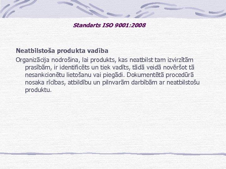 Standarts ISO 9001: 2008 Neatbilstoša produkta vadība Organizācija nodrošina, lai produkts, kas neatbilst tam