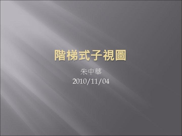 階梯式子視圖 朱中華 2010/11/04
