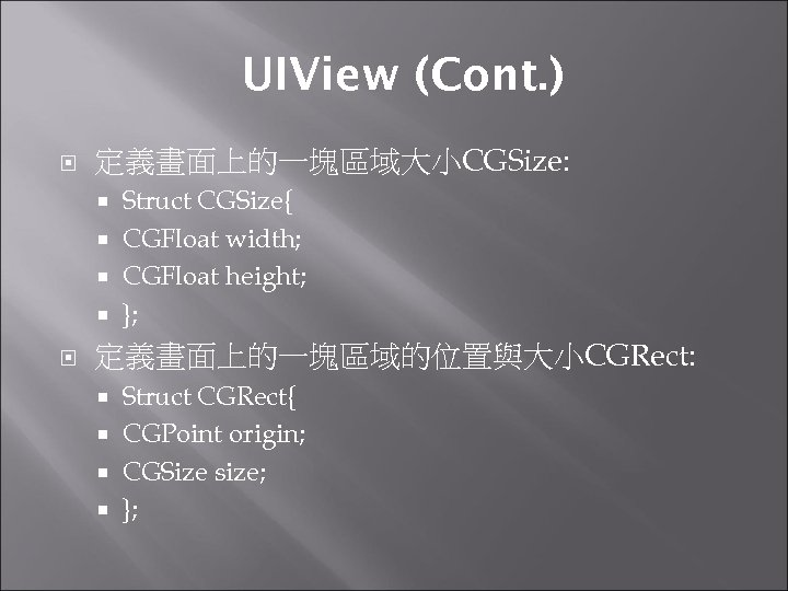 UIView (Cont. ) 定義畫面上的一塊區域大小CGSize: Struct CGSize{ CGFloat width; CGFloat height; }; 定義畫面上的一塊區域的位置與大小CGRect: Struct CGRect{