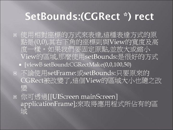 Set. Bounds: (CGRect *) rect 使用相對座標的方式來表達, 這種表達方式的原 點是(0, 0), 其右下角的座標則與View的寬度及高 度一樣。如果我們要固定原點, 並放大或縮小 View的區域, 那麼使用set.