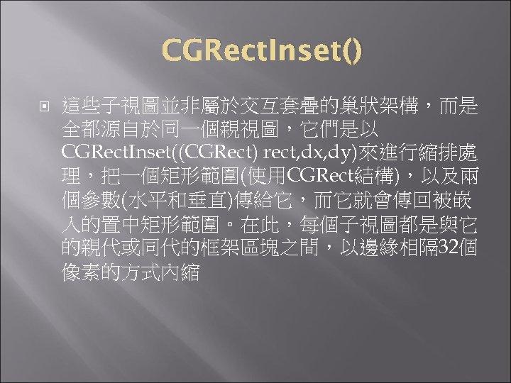 CGRect. Inset() 這些子視圖並非屬於交互套疊的巢狀架構,而是 全都源自於同一個親視圖,它們是以 CGRect. Inset((CGRect) rect, dx, dy)來進行縮排處 理,把一個矩形範圍(使用CGRect結構),以及兩 個參數(水平和垂直)傳給它,而它就會傳回被嵌 入的置中矩形範圍。在此,每個子視圖都是與它 的親代或同代的框架區塊之間,以邊緣相隔 32個