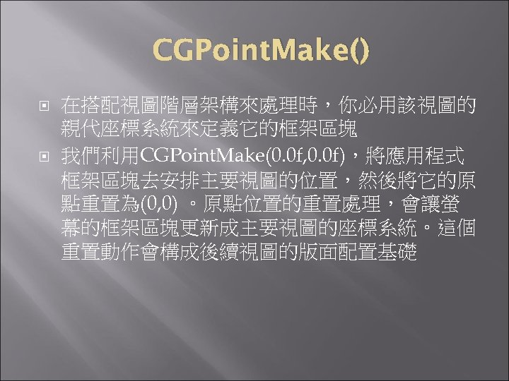 CGPoint. Make() 在搭配視圖階層架構來處理時,你必用該視圖的 親代座標系統來定義它的框架區塊 我們利用CGPoint. Make(0. 0 f, 0. 0 f),將應用程式 框架區塊去安排主要視圖的位置,然後將它的原 點重置為(0, 0)