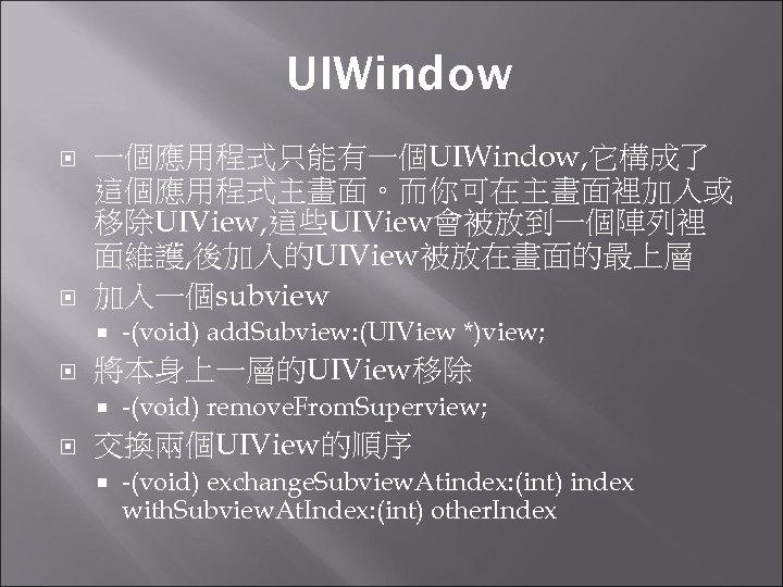 UIWindow 一個應用程式只能有一個UIWindow, 它構成了 這個應用程式主畫面。而你可在主畫面裡加入或 移除UIView, 這些UIView會被放到一個陣列裡 面維護, 後加入的UIView被放在畫面的最上層 加入一個subview 將本身上一層的UIView移除 -(void) add. Subview: (UIView
