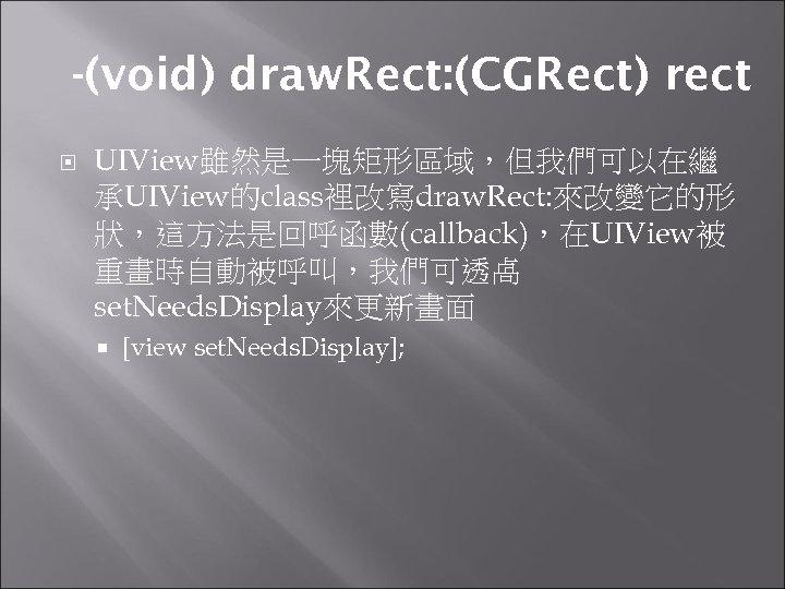 -(void) draw. Rect: (CGRect) rect UIView雖然是一塊矩形區域,但我們可以在繼 承UIView的class裡改寫draw. Rect: 來改變它的形 狀,這方法是回呼函數(callback),在UIView被 重畫時自動被呼叫,我們可透卨 set. Needs. Display來更新畫面