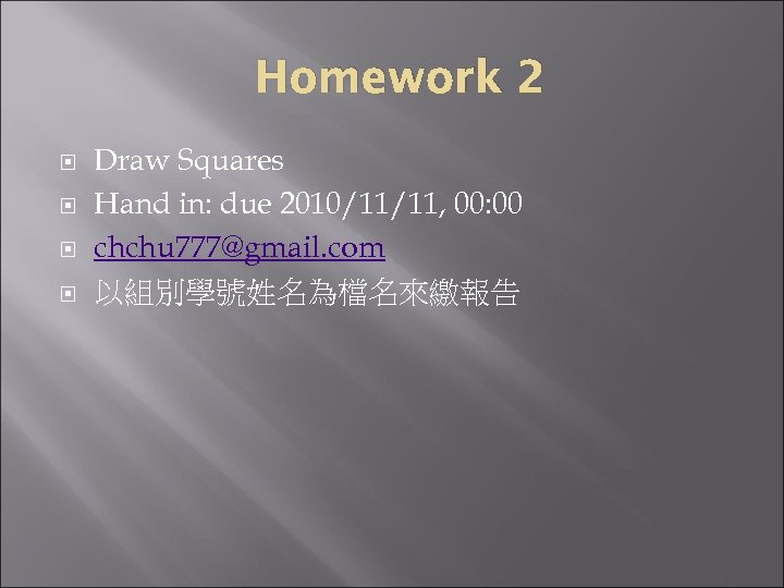 Homework 2 Draw Squares Hand in: due 2010/11/11, 00: 00 chchu 777@gmail. com 以組別學號姓名為檔名來繳報告