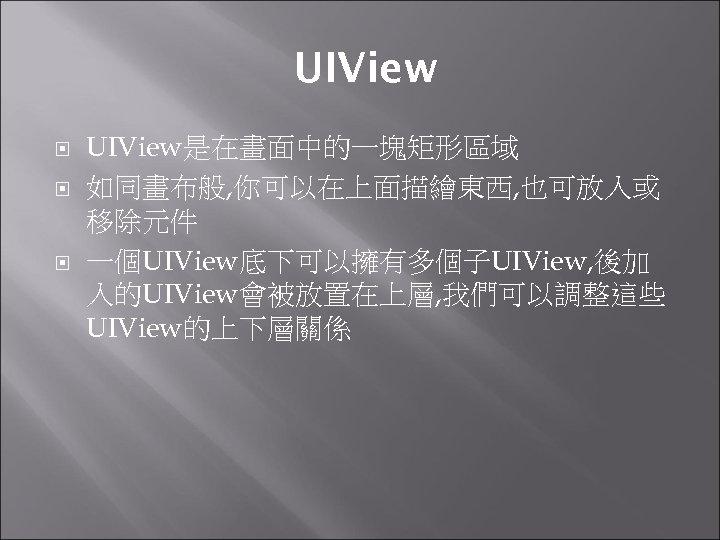 UIView UIView是在畫面中的一塊矩形區域 如同畫布般, 你可以在上面描繪東西, 也可放入或 移除元件 一個UIView底下可以擁有多個子UIView, 後加 入的UIView會被放置在上層, 我們可以調整這些 UIView的上下層關係