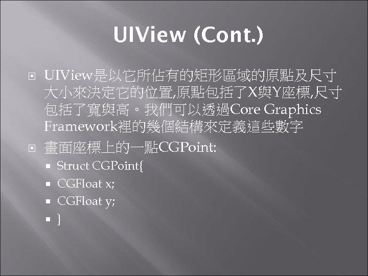 UIView (Cont. ) UIView是以它所佔有的矩形區域的原點及尺寸 大小來決定它的位置, 原點包括了X與Y座標, 尺寸 包括了寬與高。我們可以透過Core Graphics Framework裡的幾個結構來定義這些數字 畫面座標上的一點CGPoint: Struct CGPoint{ CGFloat