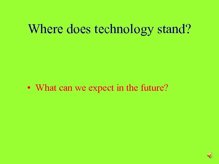 Where does technology stand? • What can we expect in the future?