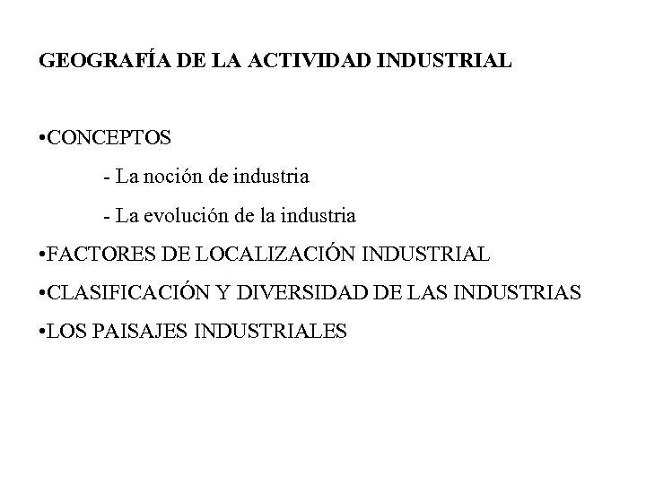GEOGRAFÍA DE LA ACTIVIDAD INDUSTRIAL • CONCEPTOS - La noción de industria - La