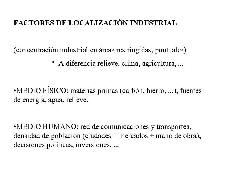 FACTORES DE LOCALIZACIÓN INDUSTRIAL (concentración industrial en áreas restringidas, puntuales) A diferencia relieve, clima,