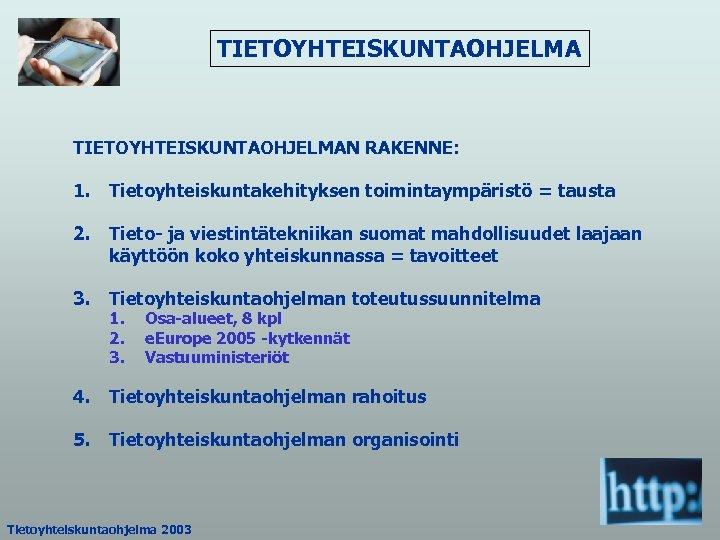 TIETOYHTEISKUNTAOHJELMAN RAKENNE: 1. Tietoyhteiskuntakehityksen toimintaympäristö = tausta 2. Tieto- ja viestintätekniikan suomat mahdollisuudet laajaan