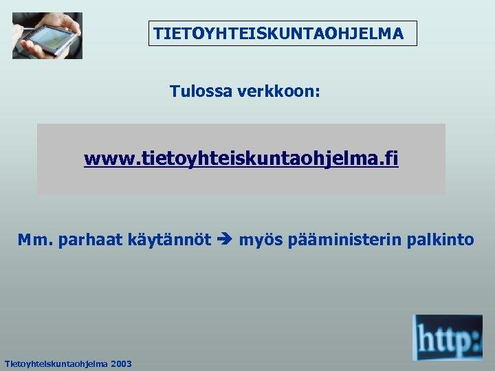 TIETOYHTEISKUNTAOHJELMA Tulossa verkkoon: www. tietoyhteiskuntaohjelma. fi Mm. parhaat käytännöt myös pääministerin palkinto Tietoyhteiskuntaohjelma 2003