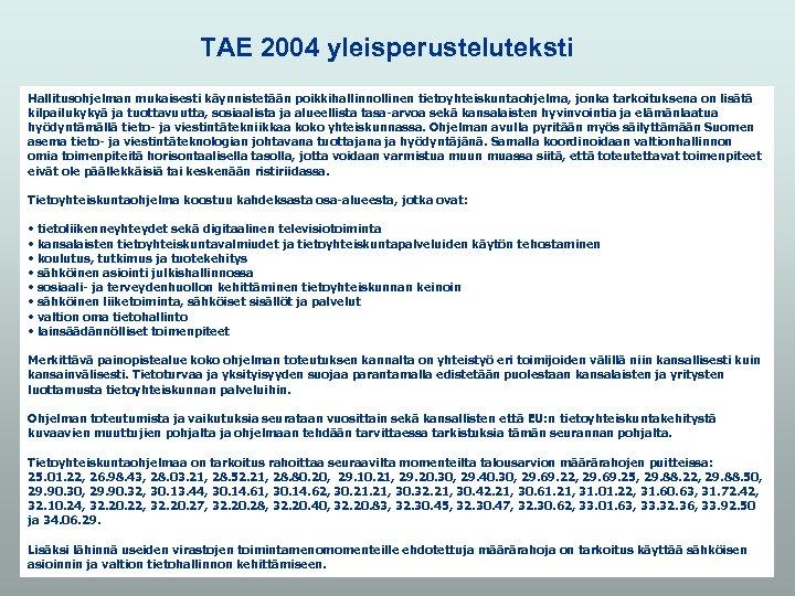TAE 2004 yleisperusteluteksti Hallitusohjelman mukaisesti käynnistetään poikkihallinnollinen tietoyhteiskuntaohjelma, jonka tarkoituksena on lisätä kilpailukykyä ja