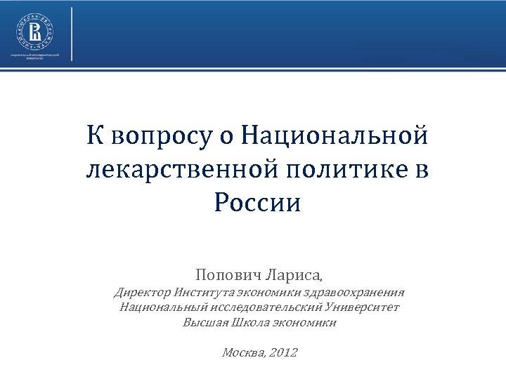 К вопросу о Национальной лекарственной политике в России Попович Лариса, Директор Института экономики здравоохранения
