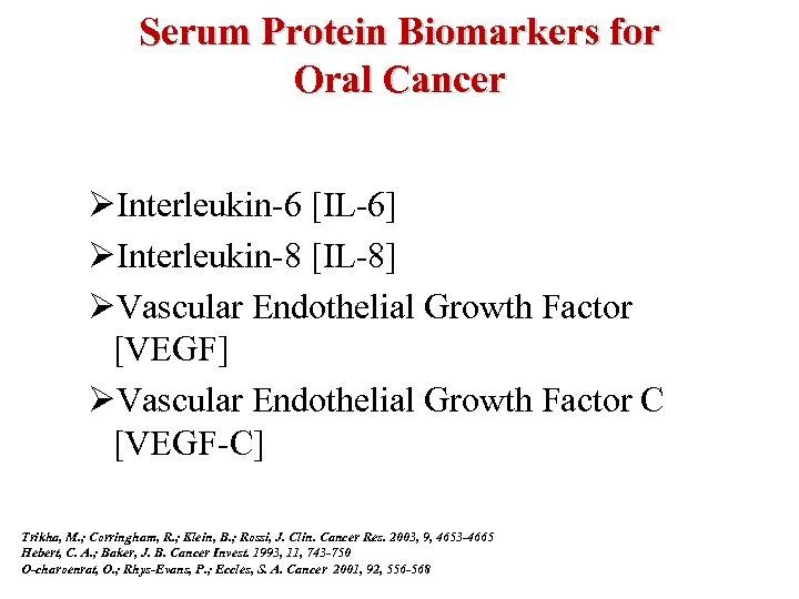 Serum Protein Biomarkers for Oral Cancer ØInterleukin-6 [IL-6] ØInterleukin-8 [IL-8] ØVascular Endothelial Growth Factor
